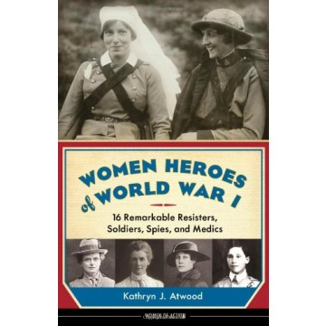 Women Heroes of World War I: 16 Remarkable Resisters, Soldiers, Spies, and Medics