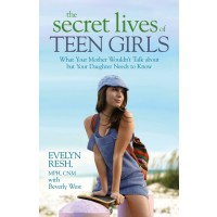 The Secret Lives of Teenage Girls: What Your Mother Wouldn't Talk About but Your Daughter Needs to know