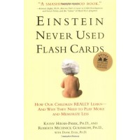 Einstein Never Used Flashcards: How Our Children Really Learn -- And Why They Need to Play More and Memorize Less