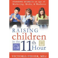 Raising Children In The 11th Hour: Standing Guard in the Age of Marketing, Media, and Madness