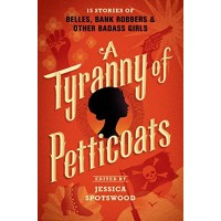 A Tyranny of Petticoats: 15 Stories of Belles, Bank Robbers, & Other Badass Girls
