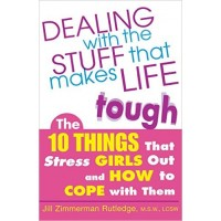 Dealing with the Stuff that Makes Life Tough: The 10 Things that Stress Girls Out and How to Cope With Them