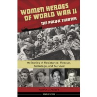 Women Heroes of World War II -- the Pacific Theater: 15 Stories of Resistance, Rescue, Sabotage, and Survival