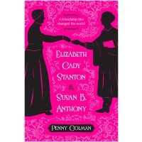 Elizabeth Cady Stanton and Susan B. Anthony: A Friendship That Changed the World