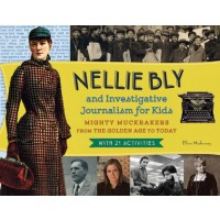 Nellie Bly and Investigative Journalism for Kids: Mighty Muckrakers from the Golden Age to Today