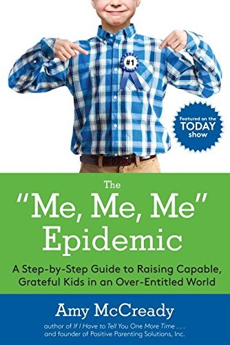 """The """"Me, Me, Me"""" Epidemic: A Step-By-Step Guide to Raising Capable, Grateful Kids in an Overentitled World"""