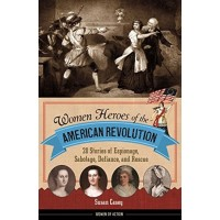 Women Heroes of the American Revolution: 20 Stories of Espionage Sabotage, Defiance, and Rescue
