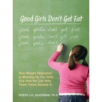 Good Girls Don't Get Fat: How Weight Obsession Is Messing Up Our Girls and How We Can Help Them Thrive Despite It