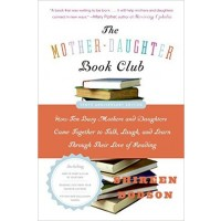 The Mother-Daughter Book Club: How Ten Busy Mothers and Daughters Came Together to Talk, Laugh, and Learn Through Their Love of Reading