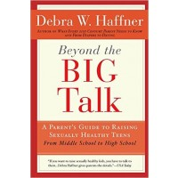 Beyond the Big Talk: A Parent's Guide to Raising Sexually Healthy Teens - From Middle School to High School and Beyond