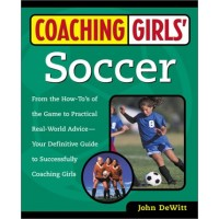 Coaching Girls' Soccer: From the How-To's of the Game to Practical Real-World Advice - Your Definitive Guide to Successfully Coaching Girls