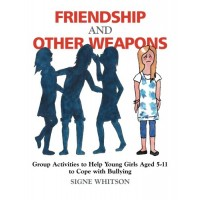 Friendship And Other Weapons: Group Activities to Help Young Girls Aged 5 - 11 to Cope with Bullying