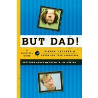 But Dad!: A Survival Guide for Single Fathers of Tween and Teen Daughters