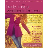 The Body Image Workbook for Teens: Activities to Help Girls Develop a Healthy Body Image in an Image-Obsessed World