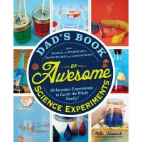 Dad's Book of Awesome Science Experiments: From Boiling Ice and Exploding Soap to Erupting Volcanoes and Launching Rockets