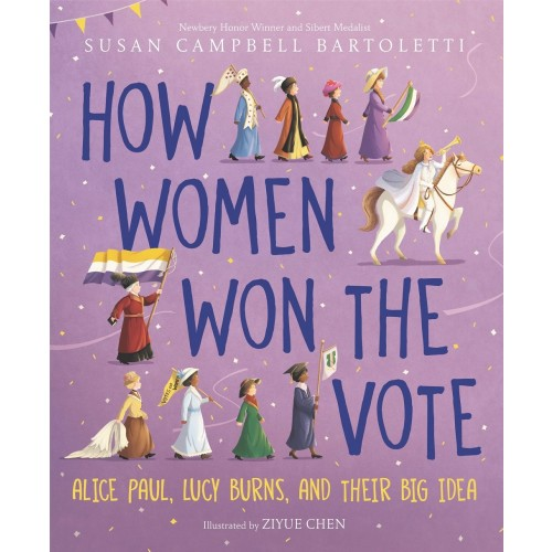 How Women Won the Vote: Alice Paul, Lucy Burns, and Their Big Idea