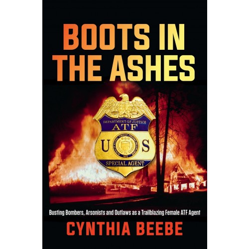 Boots in the Ashes: Busting Bombers, Arsonists and Outlaws as a Trailblazing Female ATF Agent