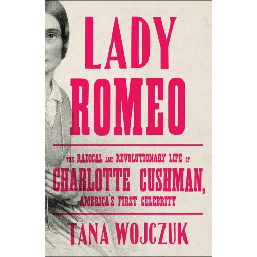 Lady Romeo: The Radical and Revolutionary Life of Charlotte Cushman, America's First Celebrity