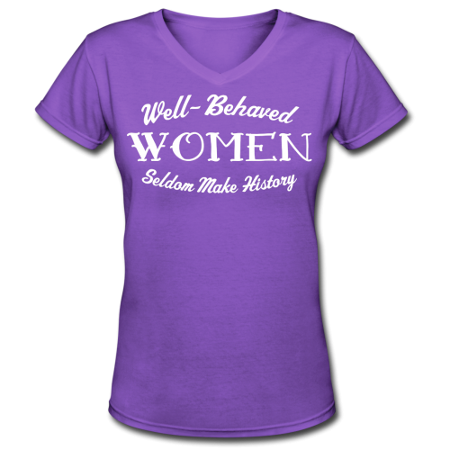 """Well-Behaved Women Seldom Make History"" Shirt"